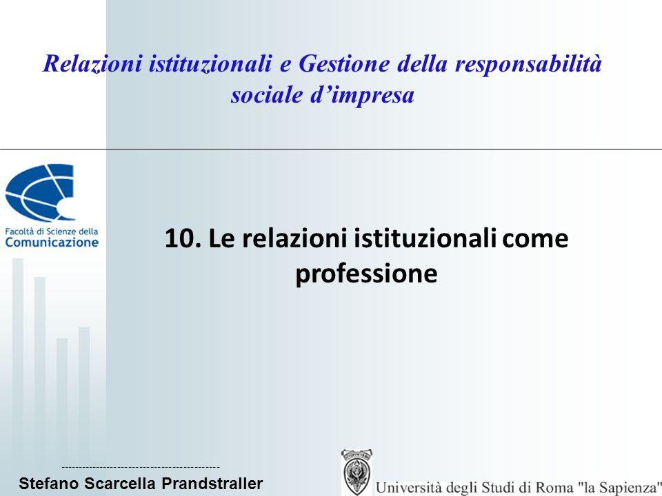 ____________________________ Stefano Scarcella Prandstraller Relazioni istituzionali e Gestione della responsabilità sociale d'impresa I professionisti di relazioni istituzionali In Italia sono circa 70.000, dei quali: 40.000 attivi nel settore pubblico, tra uffici stampa, uffici del portavoce e Uffici Relazioni con il Pubblico; 10.000 nelle imprese, tra Direzioni Comunicazione, Uffici Relazioni Pubbliche e Uffici Relazioni Istituzionali ; 5.000 nelle agenzie specializzate e società di consulenza; 5.000 nel settore associativo o terzo settore; circa 10.000, liberi professionisti nei vari settori delle relazioni pubbliche e della comunicazione, (organizzazione di eventi e congressi, servizi su internet e i nuovi media, media relations, public affairs e lobbying, press agentry e celebrity pr).