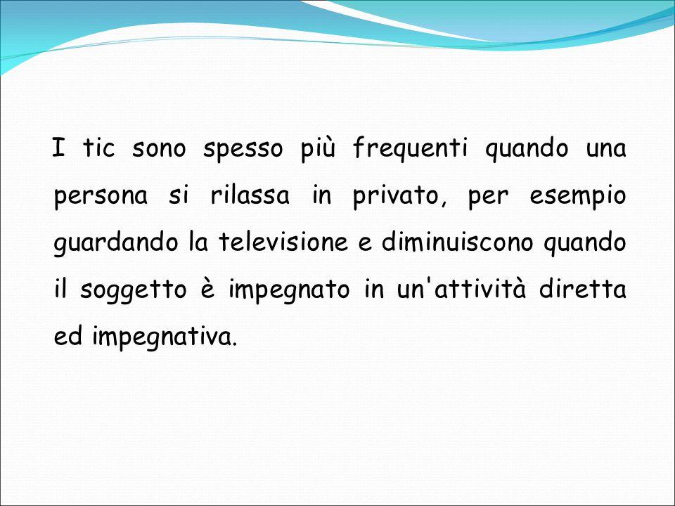 I tic sono spesso più frequenti quando una persona si rilassa in privato, per esempio guardando la televisione e diminuiscono quando il soggetto è impegnato in un attività diretta ed impegnativa.