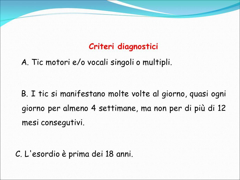 Criteri diagnostici A. Tic motori e/o vocali singoli o multipli. B. I tic si manifestano molte volte al giorno, quasi ogni giorno per almeno 4 settima