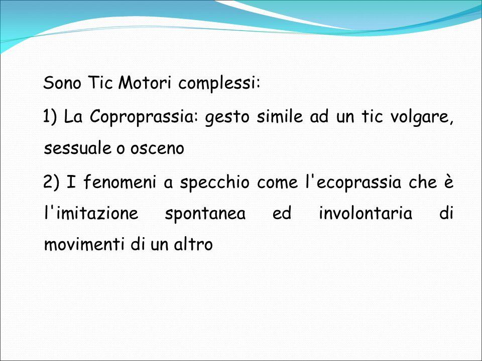 Sono Tic Motori complessi: 1) La Coproprassia: gesto simile ad un tic volgare, sessuale o osceno 2) I fenomeni a specchio come l'ecoprassia che è l'im