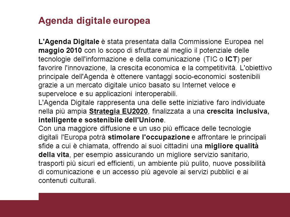 Agenda digitale europea L Agenda Digitale è stata presentata dalla Commissione Europea nel maggio 2010 con lo scopo di sfruttare al meglio il potenziale delle tecnologie dell informazione e della comunicazione (TIC o ICT) per favorire l innovazione, la crescita economica e la competitività.