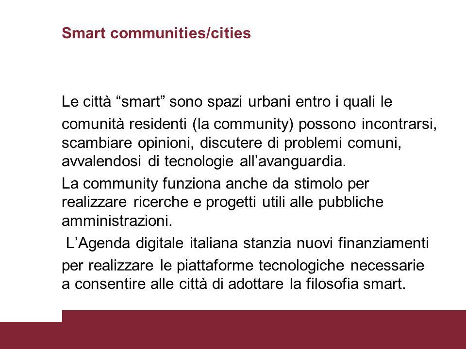 Smart communities/cities Le città smart sono spazi urbani entro i quali le comunità residenti (la community) possono incontrarsi, scambiare opinioni, discutere di problemi comuni, avvalendosi di tecnologie all'avanguardia.