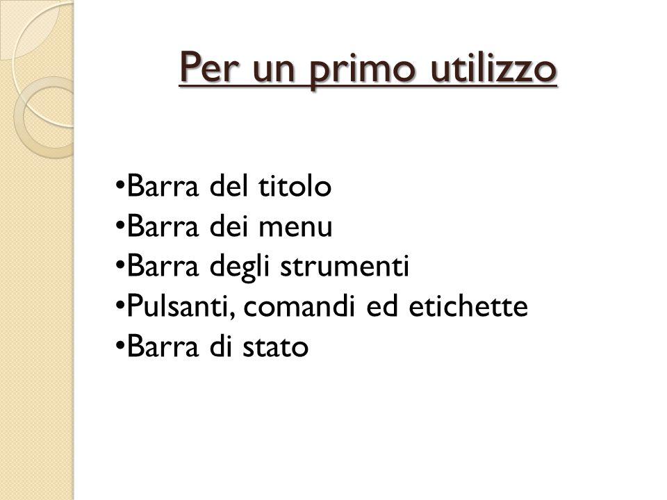 Barra del titolo Barra dei menu Barra degli strumenti Pulsanti, comandi ed etichette Barra di stato Per un primo utilizzo