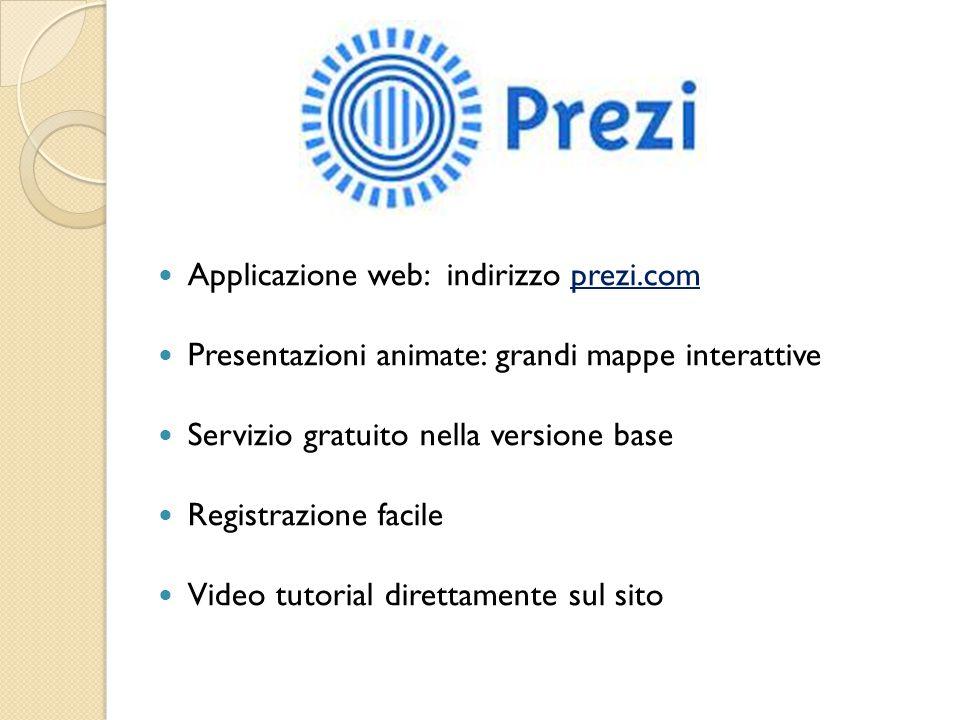 Applicazione web: indirizzo prezi.com Presentazioni animate: grandi mappe interattive Servizio gratuito nella versione base Registrazione facile Video