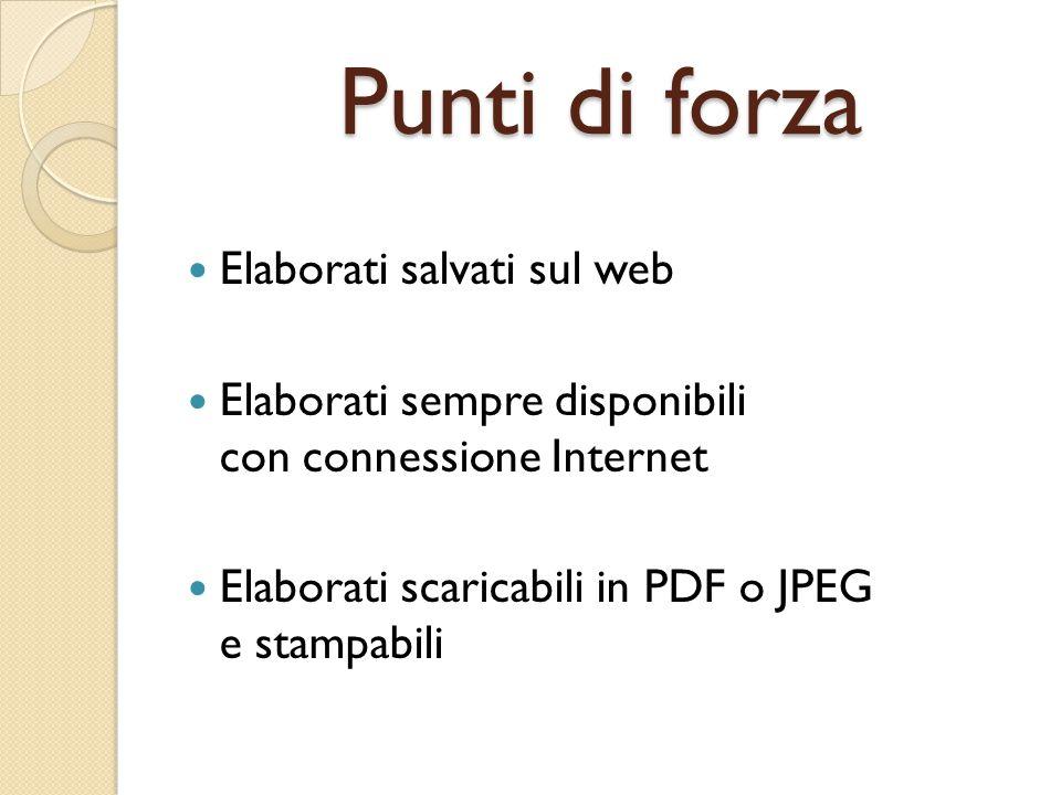 Punti di forza Elaborati salvati sul web Elaborati sempre disponibili con connessione Internet Elaborati scaricabili in PDF o JPEG e stampabili