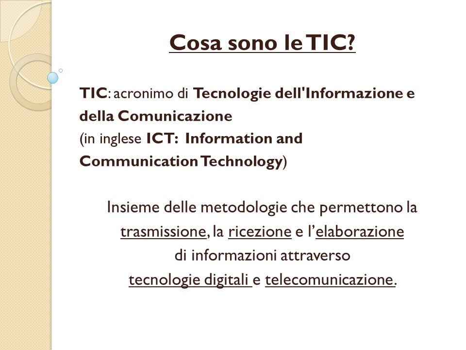 Cosa sono le TIC? TIC: acronimo di Tecnologie dell'Informazione e della Comunicazione (in inglese ICT: Information and Communication Technology) Insie