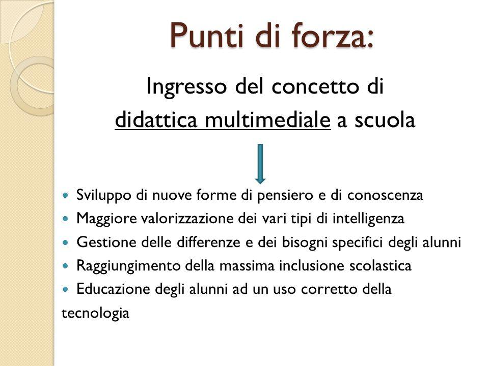 Punti di forza: Ingresso del concetto di didattica multimediale a scuola Sviluppo di nuove forme di pensiero e di conoscenza Maggiore valorizzazione d