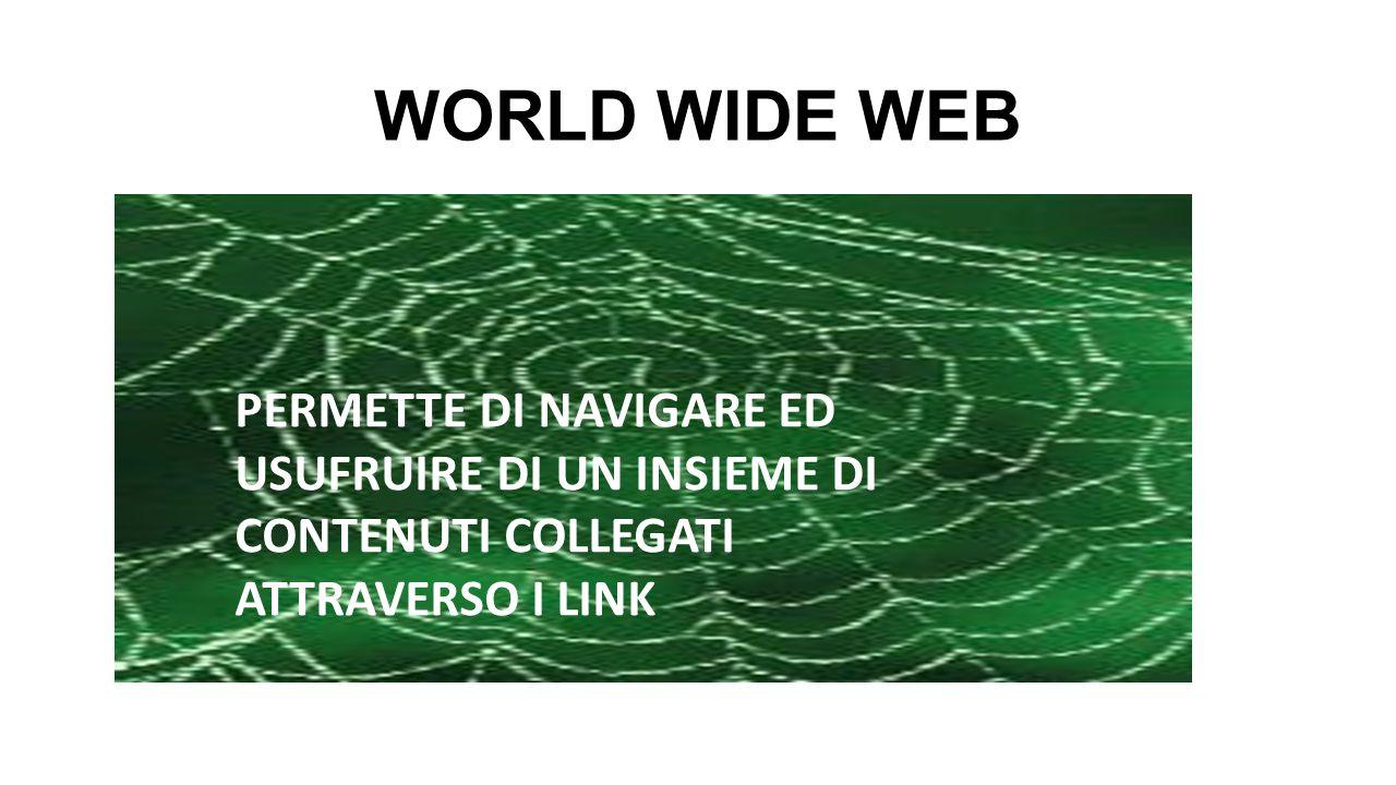 WORLD WIDE WEB PERMETTE DI NAVIGARE ED USUFRUIRE DI UN INSIEME DI CONTENUTI COLLEGATI ATTRAVERSO I LINK