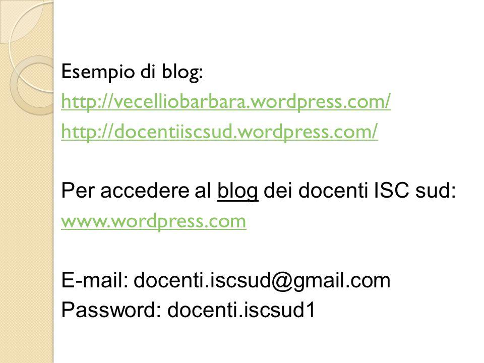 Esempio di blog: http://vecelliobarbara.wordpress.com/ http://docentiiscsud.wordpress.com/ Per accedere al blog dei docenti ISC sud: www.wordpress.com E-mail: docenti.iscsud@gmail.com Password: docenti.iscsud1