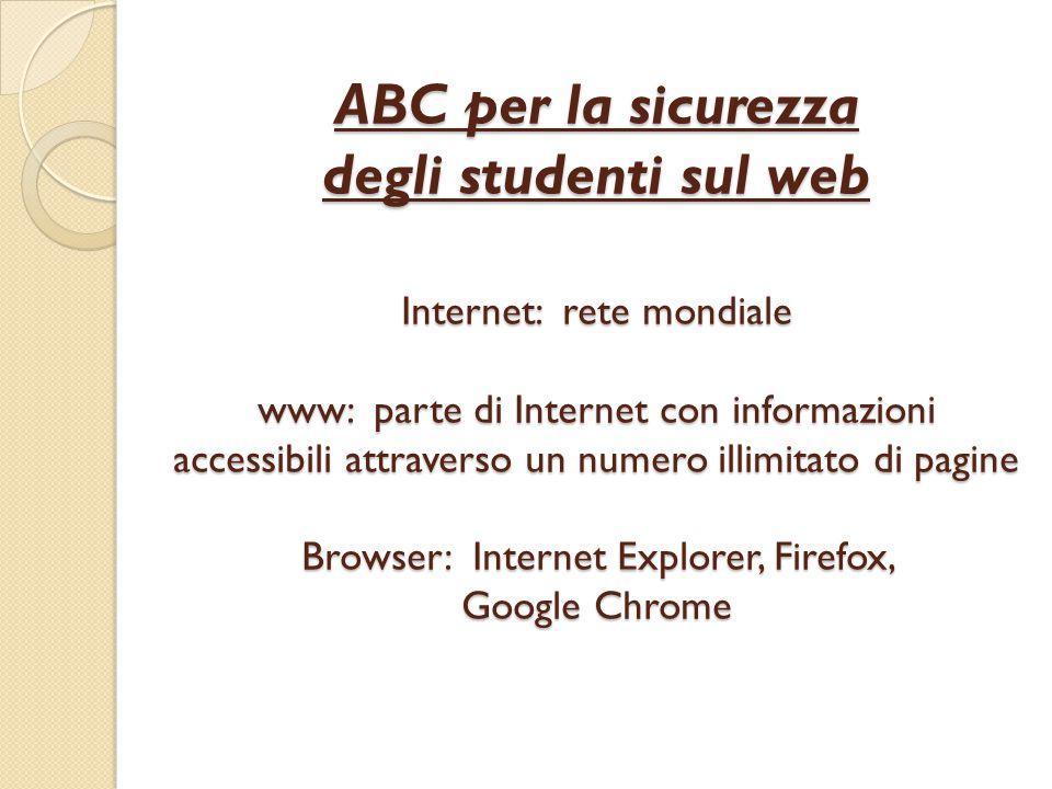 ABC per la sicurezza degli studenti sul web Internet: rete mondiale www: parte di Internet con informazioni accessibili attraverso un numero illimitato di pagine Browser: Internet Explorer, Firefox, Google Chrome
