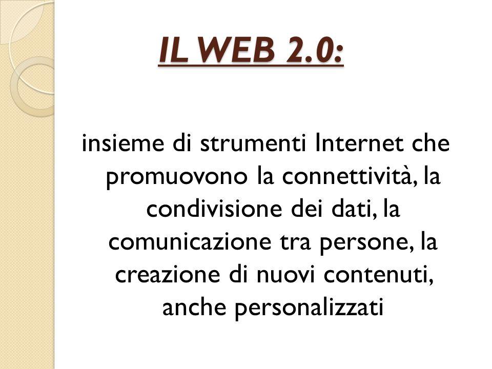 IL WEB 2.0: IL WEB 2.0: insieme di strumenti Internet che promuovono la connettività, la condivisione dei dati, la comunicazione tra persone, la creazione di nuovi contenuti, anche personalizzati