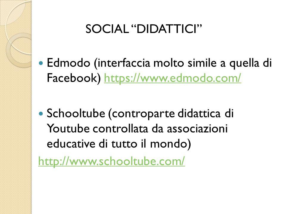 Edmodo (interfaccia molto simile a quella di Facebook) https://www.edmodo.com/https://www.edmodo.com/ Schooltube (controparte didattica di Youtube controllata da associazioni educative di tutto il mondo) http://www.schooltube.com/ SOCIAL DIDATTICI
