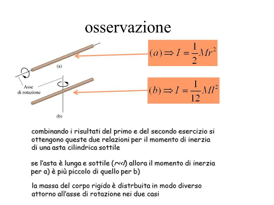 osservazione la massa del corpo rigido è distrbuita in modo diverso attorno all'asse di rotazione nei due casi se l'asta è lunga e sottile (r<<l) allora il momento di inerzia per a) è più piccolo di quello per b) combinando i risultati del primo e del secondo esercizio si ottengono queste due relazioni per il momento di inerzia di una asta cilindrica sottile