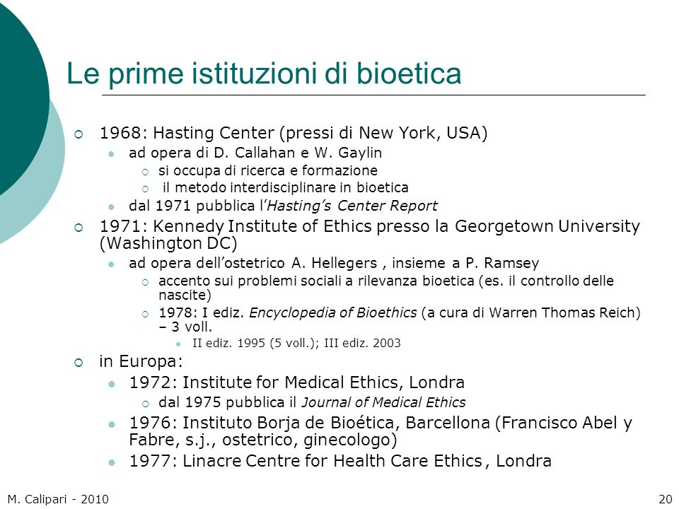M. Calipari - 201020 Le prime istituzioni di bioetica  1968: Hasting Center (pressi di New York, USA) ad opera di D. Callahan e W. Gaylin  si occupa