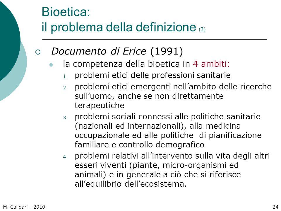 M. Calipari - 201024 Bioetica: il problema della definizione (3)  Documento di Erice (1991) la competenza della bioetica in 4 ambiti: 1. problemi eti