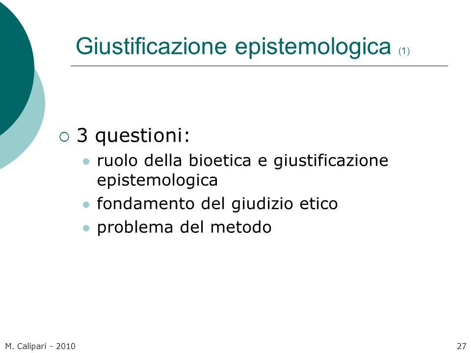 M. Calipari - 201027 Giustificazione epistemologica (1)  3 questioni: ruolo della bioetica e giustificazione epistemologica fondamento del giudizio e