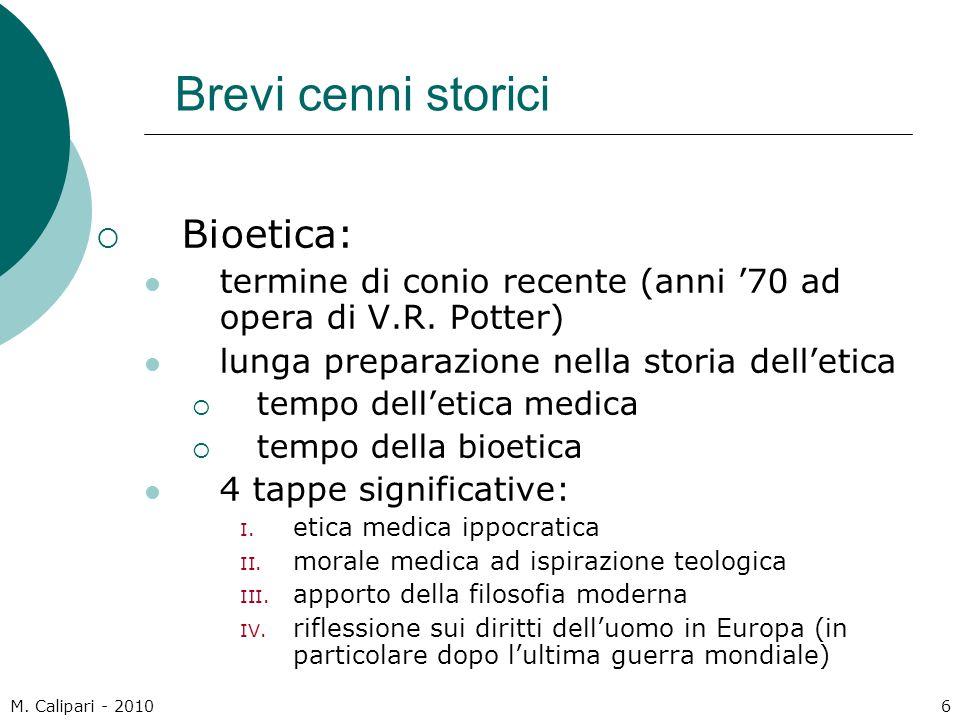 M. Calipari - 20106 Brevi cenni storici  Bioetica: termine di conio recente (anni '70 ad opera di V.R. Potter) lunga preparazione nella storia dell'e