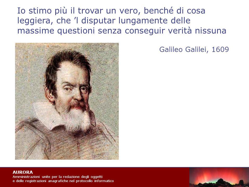 AURORA Amministrazioni unite per la redazione degli oggetti e delle registrazioni anagrafiche nel protocollo informatico Io stimo più il trovar un vero, benché di cosa leggiera, che 'l disputar lungamente delle massime questioni senza conseguir verità nissuna Galileo Galilei, 1609