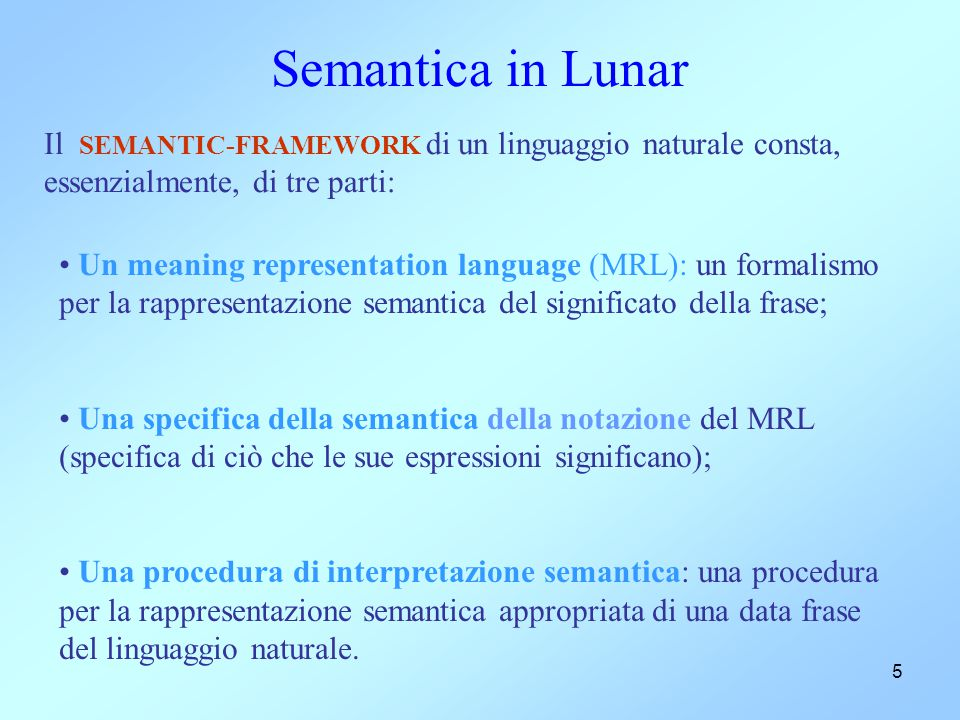 6 Meaning Representation Language Caratteristiche: deve essere capace di rappresentare con precisione, formalmente e senza ambiguità il significato che si può dare ad una frase; dovrebbe facilitare la traduzione algoritmica della frase in linguaggio naturale nella corrispondente rappresentazione semantica;