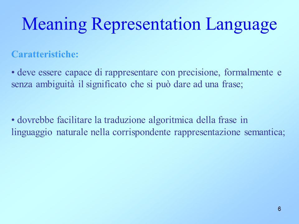 6 Meaning Representation Language Caratteristiche: deve essere capace di rappresentare con precisione, formalmente e senza ambiguità il significato ch
