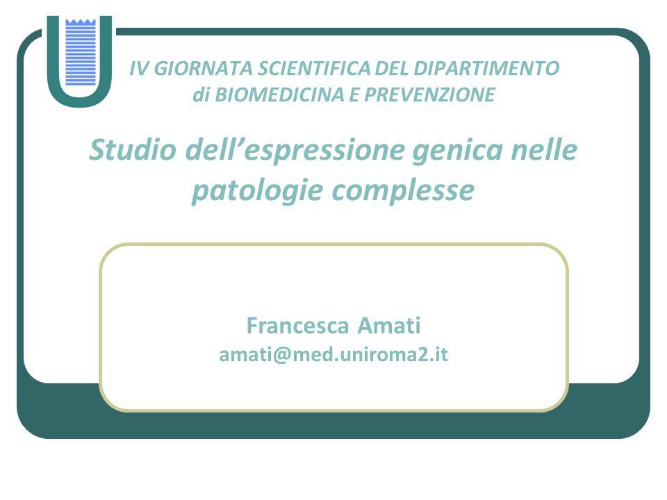 IV GIORNATA SCIENTIFICA DEL DIPARTIMENTO di BIOMEDICINA E PREVENZIONE Studio dell'espressione genica nelle patologie complesse Francesca Amati amati@m