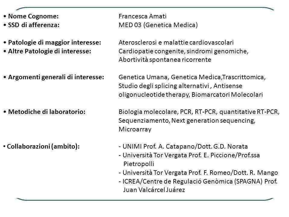 Nome Cognome:Francesca Amati SSD di afferenza:MED 03 (Genetica Medica) Patologie di maggior interesse:Aterosclerosi e malattie cardiovascolari Altre P