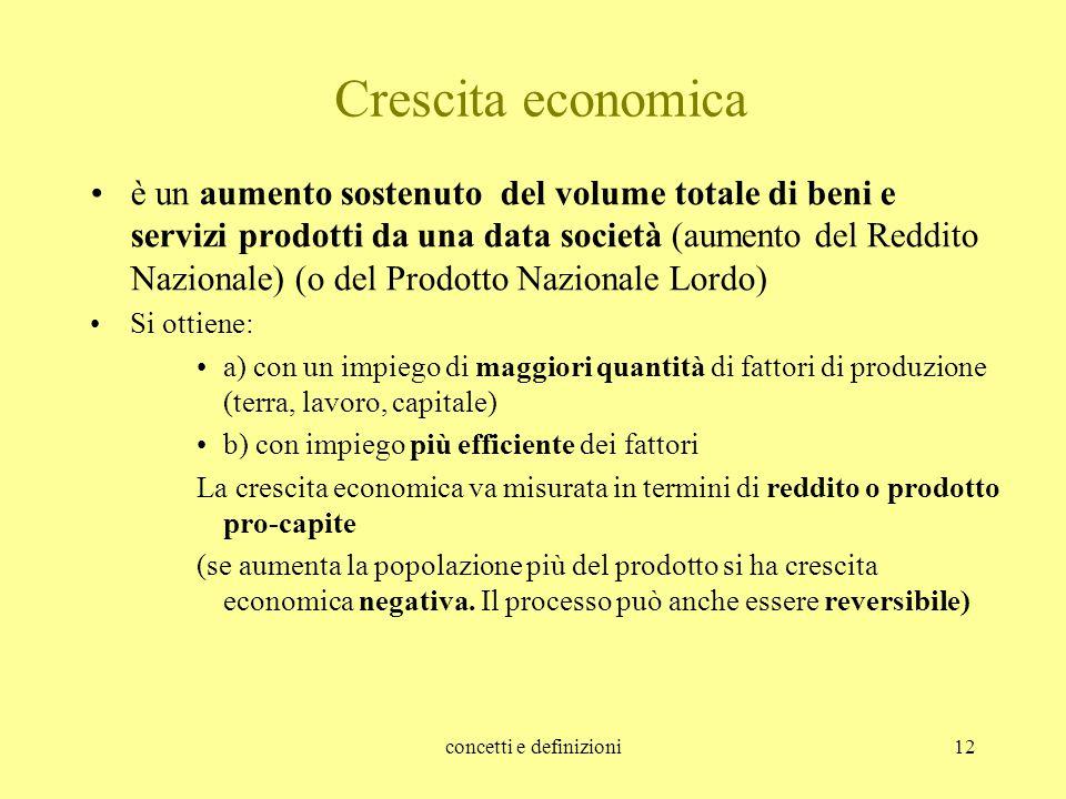 concetti e definizioni12 Crescita economica è un aumento sostenuto del volume totale di beni e servizi prodotti da una data società (aumento del Reddi