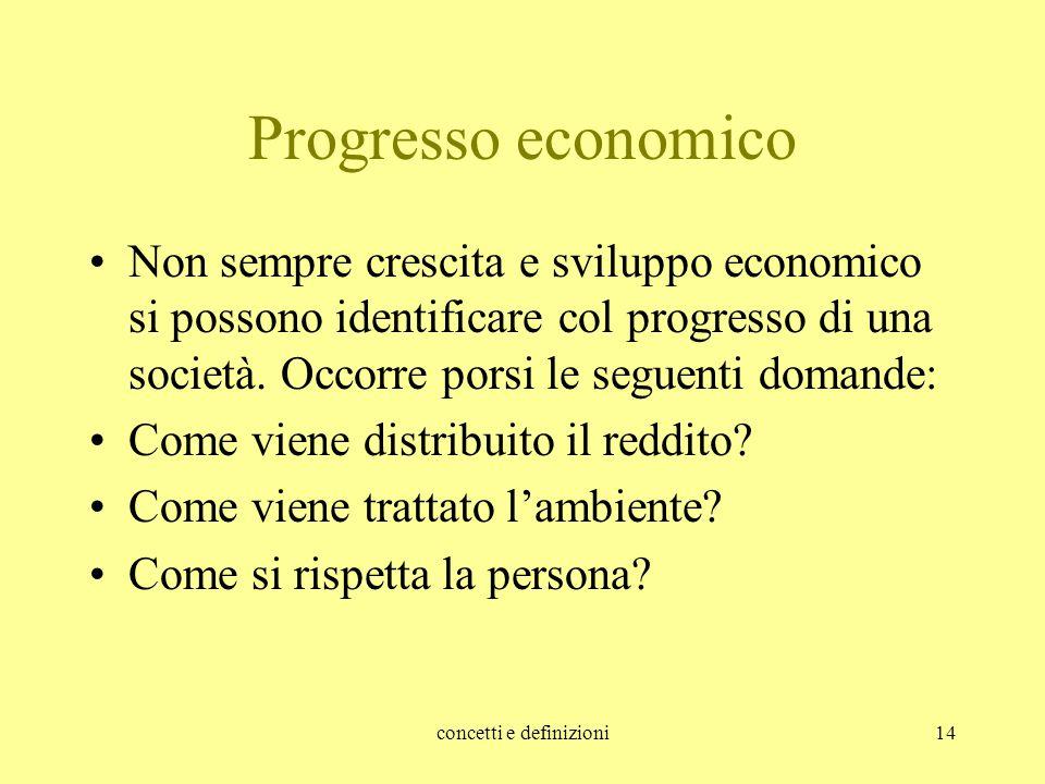 concetti e definizioni14 Progresso economico Non sempre crescita e sviluppo economico si possono identificare col progresso di una società. Occorre po