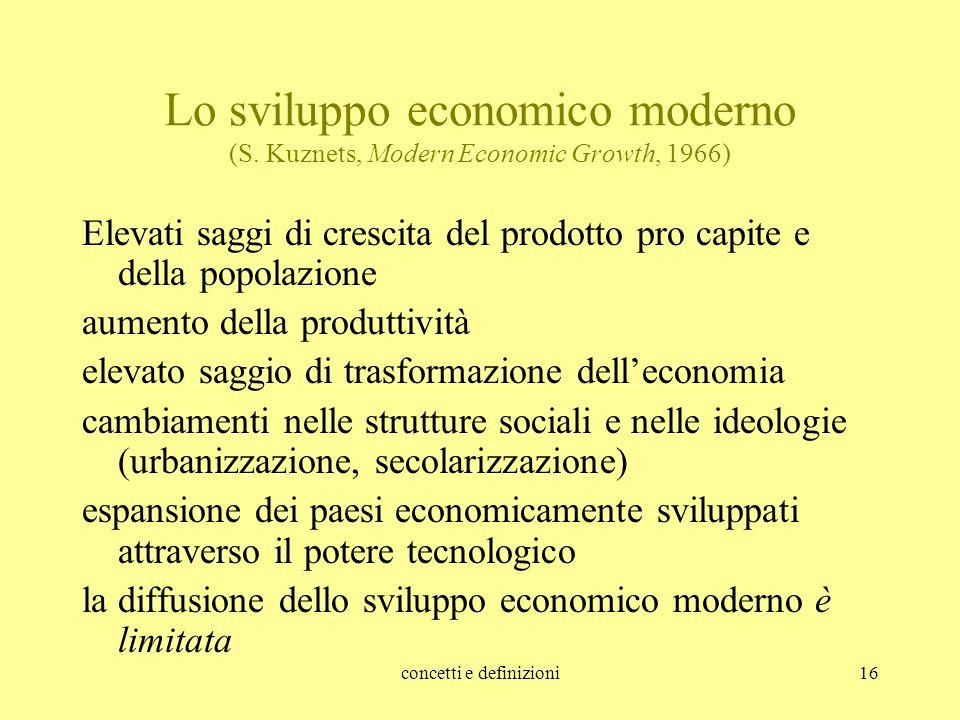 concetti e definizioni16 Lo sviluppo economico moderno (S. Kuznets, Modern Economic Growth, 1966) Elevati saggi di crescita del prodotto pro capite e