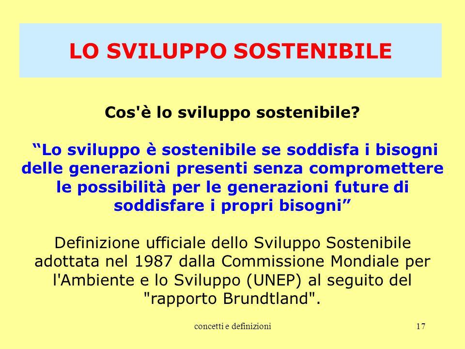 """concetti e definizioni17 Cos'è lo sviluppo sostenibile? """"Lo sviluppo è sostenibile se soddisfa i bisogni delle generazioni presenti senza comprometter"""