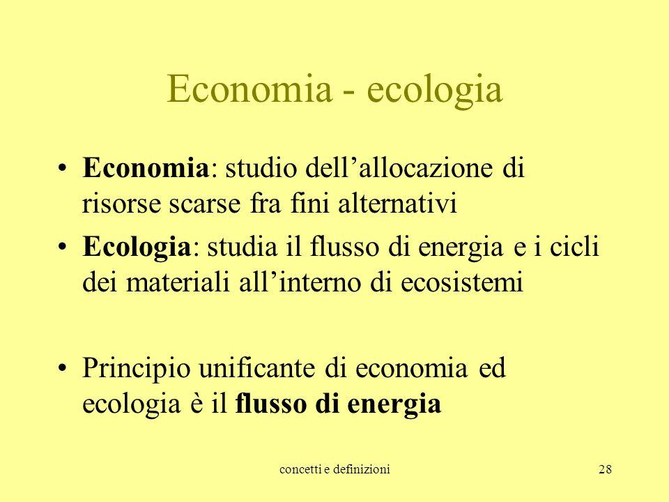 concetti e definizioni28 Economia - ecologia Economia: studio dell'allocazione di risorse scarse fra fini alternativi Ecologia: studia il flusso di en