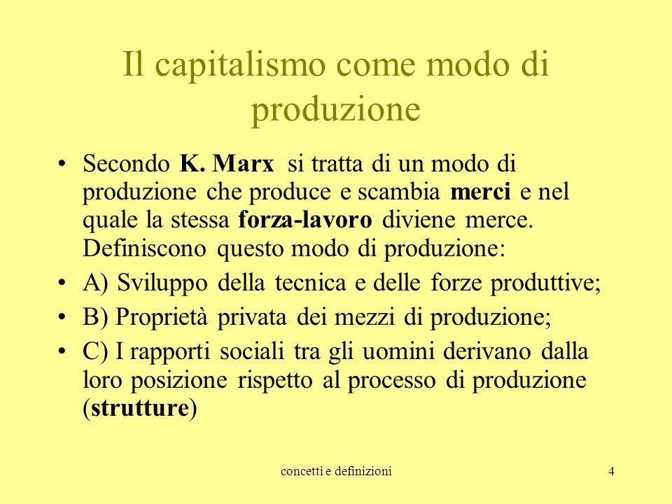 concetti e definizioni4 Il capitalismo come modo di produzione Secondo K. Marx si tratta di un modo di produzione che produce e scambia merci e nel qu