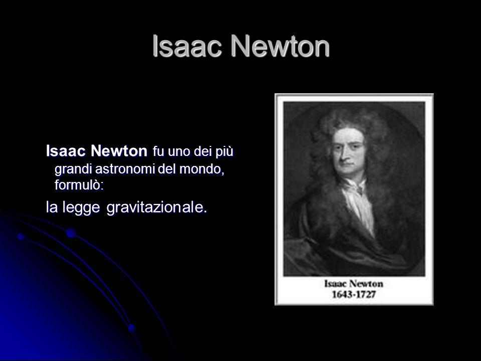 Isaac Newton Isaac Newton fu uno dei più grandi astronomi del mondo, formulò: la legge gravitazionale.