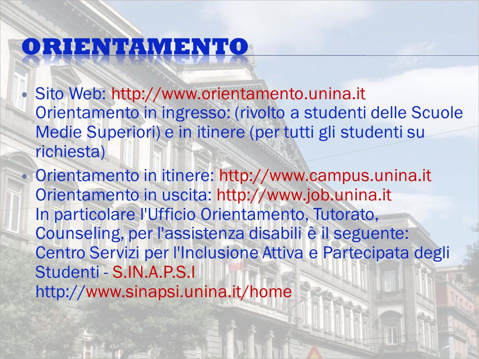 Sito Web: http://www.orientamento.unina.it Orientamento in ingresso: (rivolto a studenti delle Scuole Medie Superiori) e in itinere (per tutti gli studenti su richiesta) Orientamento in itinere: http://www.campus.unina.it Orientamento in uscita: http://www.job.unina.it In particolare l Ufficio Orientamento, Tutorato, Counseling, per l assistenza disabili è il seguente: Centro Servizi per l Inclusione Attiva e Partecipata degli Studenti - S.IN.A.P.S.I http://www.sinapsi.unina.it/home