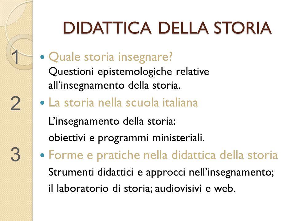 DIDATTICA DELLA STORIA Quale storia insegnare? Questioni epistemologiche relative all'insegnamento della storia. La storia nella scuola italiana L'ins