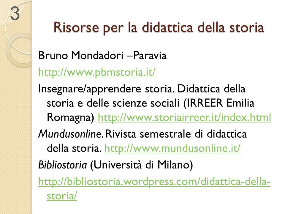 Risorse per la didattica della storia Bruno Mondadori –Paravia http://www.pbmstoria.it/ Insegnare/apprendere storia. Didattica della storia e delle sc