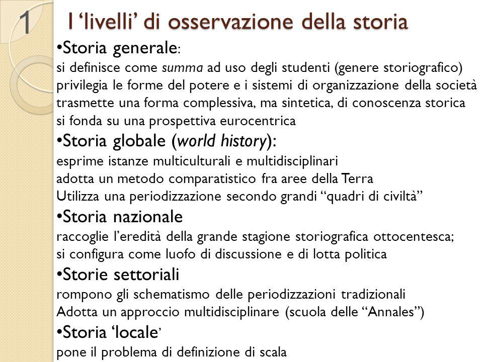 I 'livelli' di osservazione della storia Storia generale : si definisce come summa ad uso degli studenti (genere storiografico) privilegia le forme de
