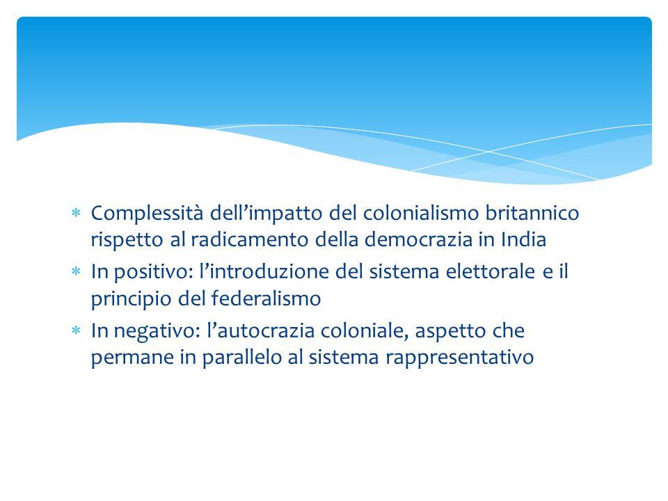  Complessità dell'impatto del colonialismo britannico rispetto al radicamento della democrazia in India  In positivo: l'introduzione del sistema elettorale e il principio del federalismo  In negativo: l'autocrazia coloniale, aspetto che permane in parallelo al sistema rappresentativo