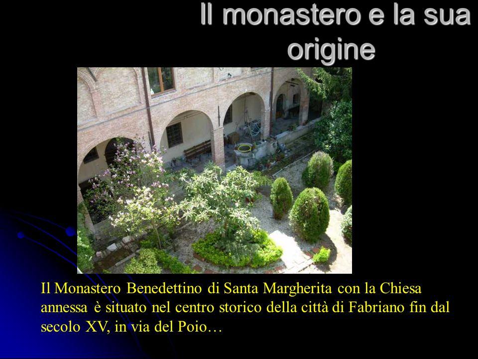 Il monastero e la sua origine Il monastero e la sua origine Il Monastero Benedettino di Santa Margherita con la Chiesa annessa è situato nel centro storico della città di Fabriano fin dal secolo XV, in via del Poio…