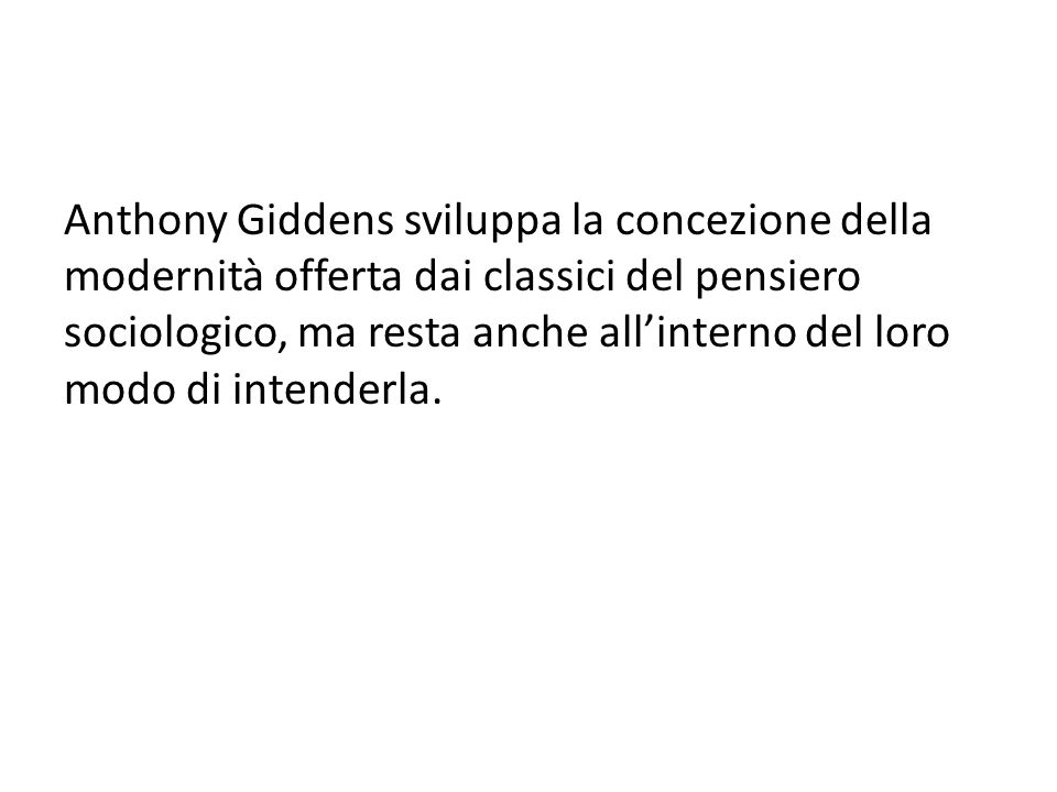 Anthony Giddens sviluppa la concezione della modernità offerta dai classici del pensiero sociologico, ma resta anche all'interno del loro modo di inte