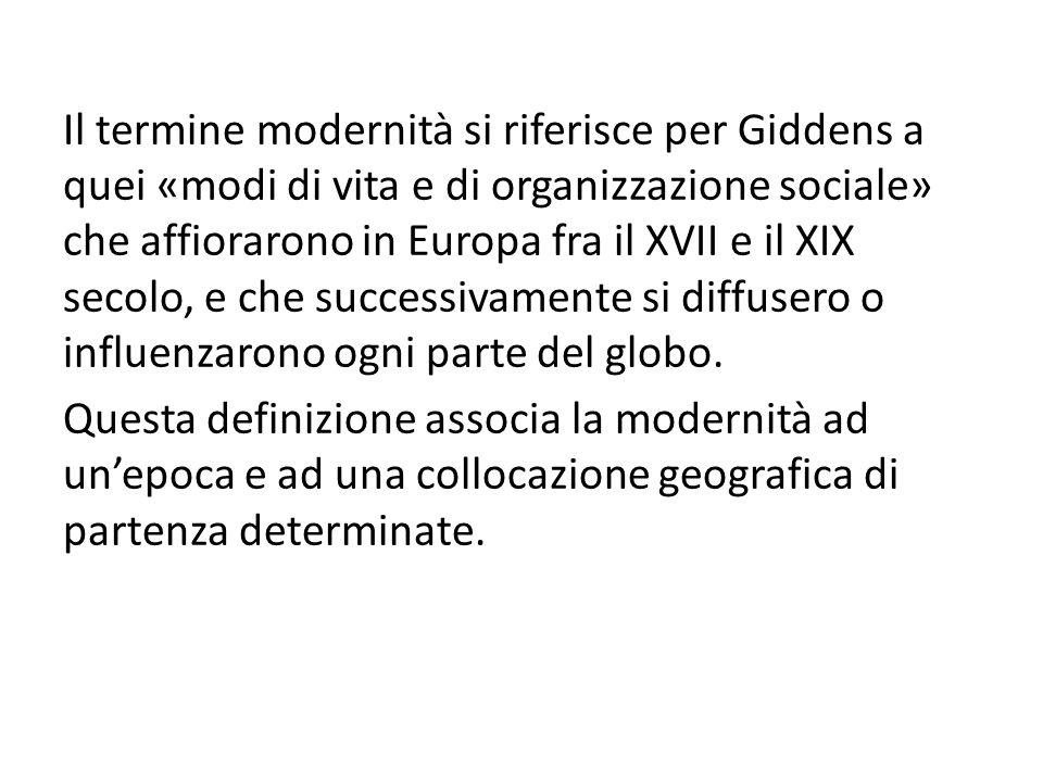 Il termine modernità si riferisce per Giddens a quei «modi di vita e di organizzazione sociale» che affiorarono in Europa fra il XVII e il XIX secolo,