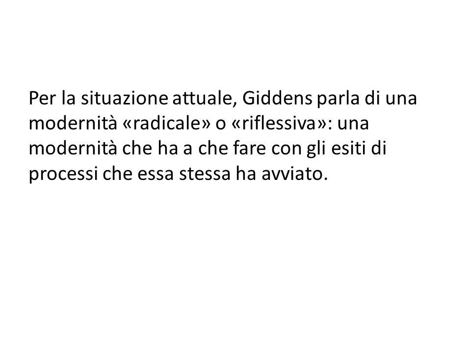 Per la situazione attuale, Giddens parla di una modernità «radicale» o «riflessiva»: una modernità che ha a che fare con gli esiti di processi che ess
