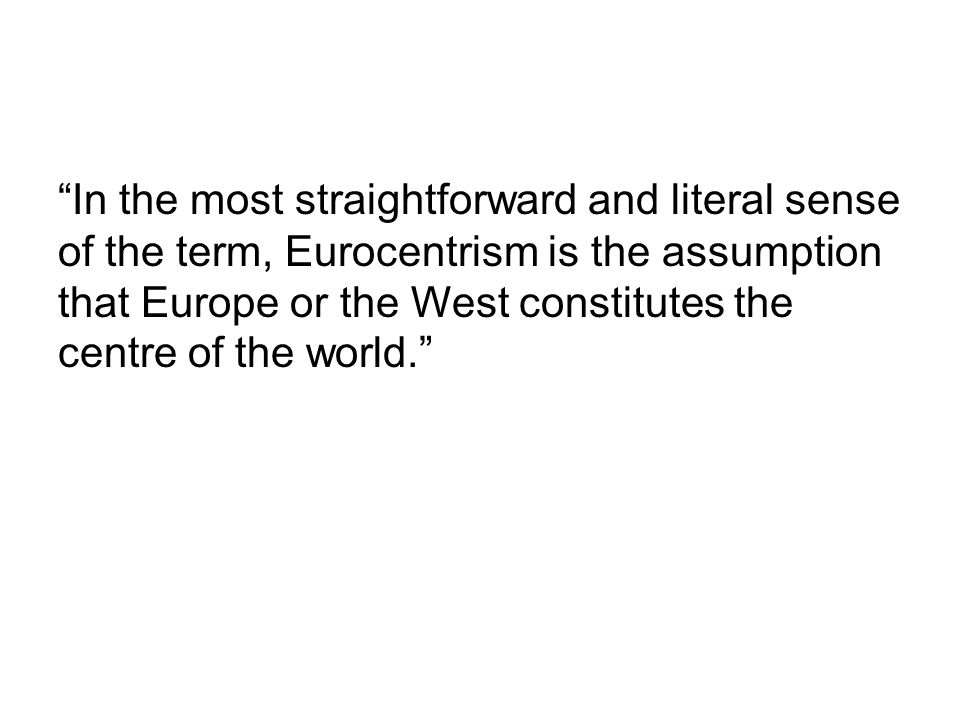 """In the most straightforward and literal sense of the term, Eurocentrism is the assumption that Europe or the West constitutes the centre of the world"
