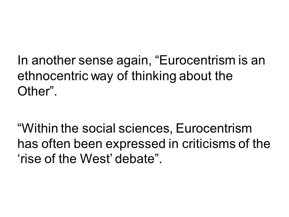 "In another sense again, ""Eurocentrism is an ethnocentric way of thinking about the Other"". ""Within the social sciences, Eurocentrism has often been ex"