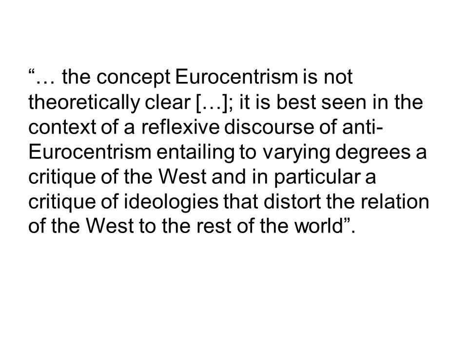 """… the concept Eurocentrism is not theoretically clear […]; it is best seen in the context of a reflexive discourse of anti- Eurocentrism entailing to"