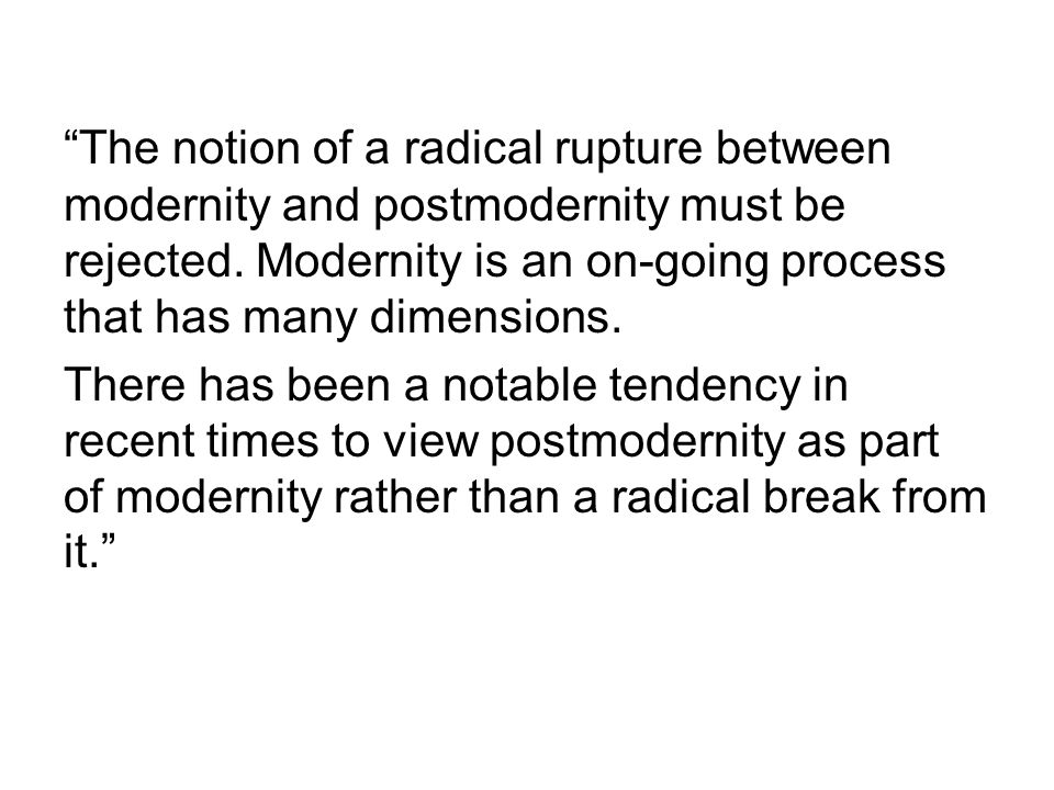 """The notion of a radical rupture between modernity and postmodernity must be rejected. Modernity is an on-going process that has many dimensions. Ther"