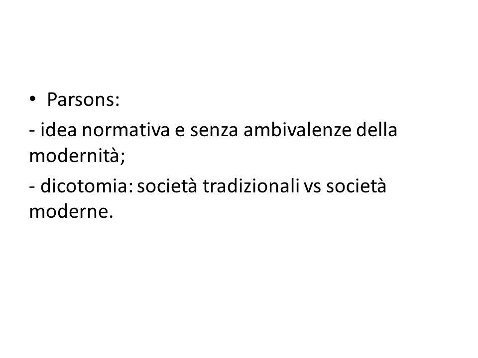 Parsons: - idea normativa e senza ambivalenze della modernità; - dicotomia: società tradizionali vs società moderne.