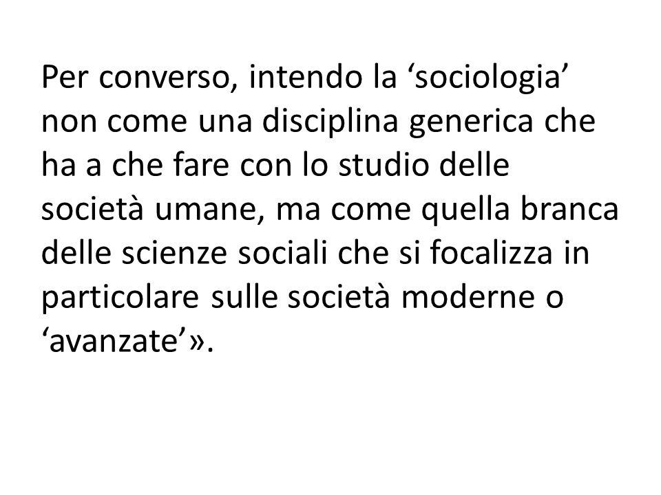 Per converso, intendo la 'sociologia' non come una disciplina generica che ha a che fare con lo studio delle società umane, ma come quella branca dell