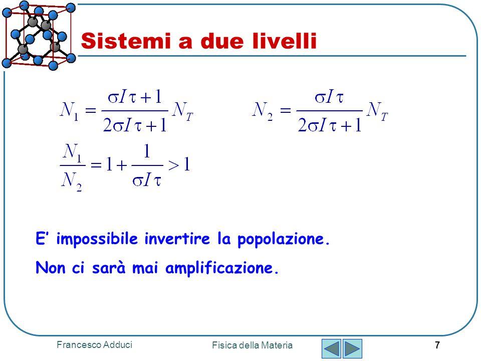 Francesco Adduci Fisica della Materia 7 Sistemi a due livelli E' impossibile invertire la popolazione. Non ci sarà mai amplificazione.