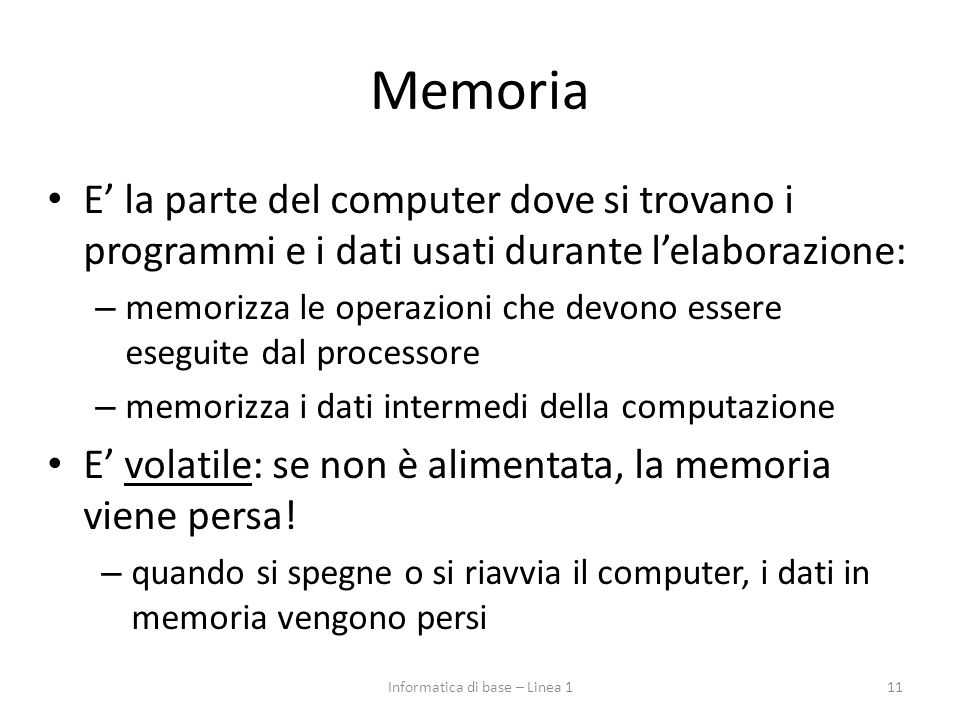 Memoria E' la parte del computer dove si trovano i programmi e i dati usati durante l'elaborazione: – memorizza le operazioni che devono essere esegui